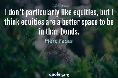 Photo Quote of I don't particularly like equities, but I think equities are a better space to be in than bonds.