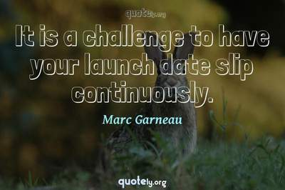 Photo Quote of It is a challenge to have your launch date slip continuously.