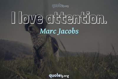 Photo Quote of I love attention.