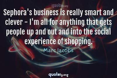 Photo Quote of Sephora's business is really smart and clever - I'm all for anything that gets people up and out and into the social experience of shopping.