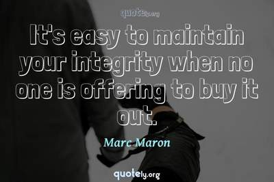 Photo Quote of It's easy to maintain your integrity when no one is offering to buy it out.