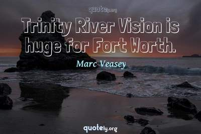 Photo Quote of Trinity River Vision is huge for Fort Worth.