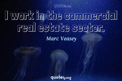 Photo Quote of I work in the commercial real estate sector.