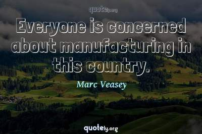 Photo Quote of Everyone is concerned about manufacturing in this country.