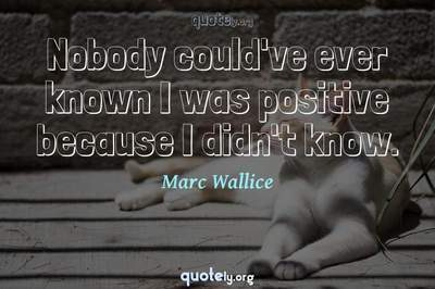 Photo Quote of Nobody could've ever known I was positive because I didn't know.
