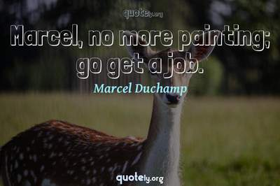 Photo Quote of Marcel, no more painting; go get a job.