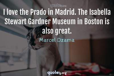Photo Quote of I love the Prado in Madrid. The Isabella Stewart Gardner Museum in Boston is also great.
