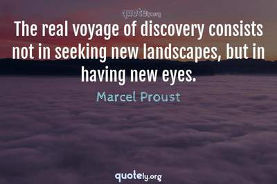 Photo Quote of The real voyage of discovery consists not in seeking new landscapes, but in having new eyes.
