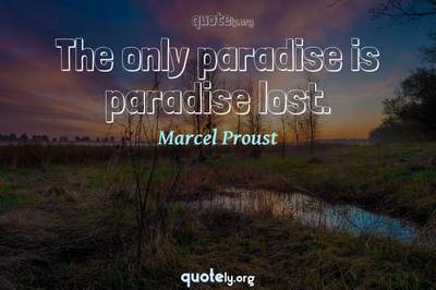 Photo Quote of The only paradise is paradise lost.