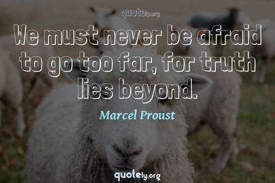 Photo Quote of We must never be afraid to go too far, for truth lies beyond.