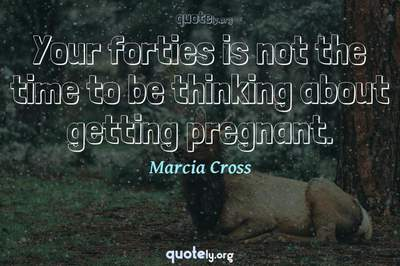 Photo Quote of Your forties is not the time to be thinking about getting pregnant.