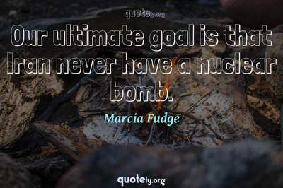 Photo Quote of Our ultimate goal is that Iran never have a nuclear bomb.