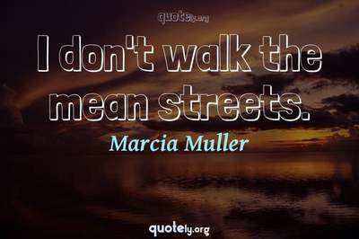 Photo Quote of I don't walk the mean streets.