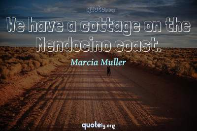 Photo Quote of We have a cottage on the Mendocino coast.