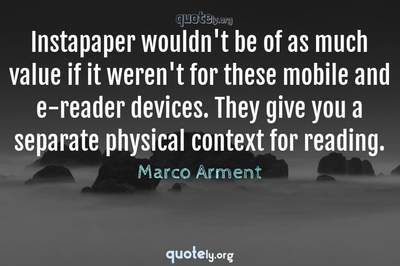 Photo Quote of Instapaper wouldn't be of as much value if it weren't for these mobile and e-reader devices. They give you a separate physical context for reading.