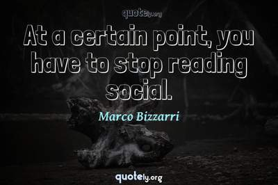 Photo Quote of At a certain point, you have to stop reading social.
