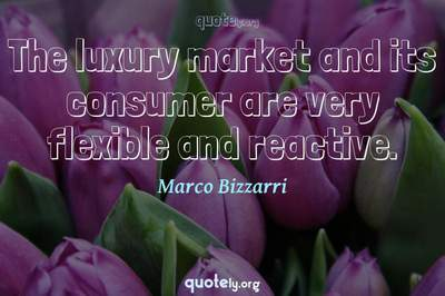 Photo Quote of The luxury market and its consumer are very flexible and reactive.