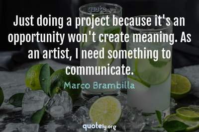 Photo Quote of Just doing a project because it's an opportunity won't create meaning. As an artist, I need something to communicate.
