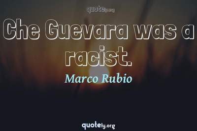 Photo Quote of Che Guevara was a racist.