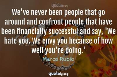 Photo Quote of We've never been people that go around and confront people that have been financially successful and say, 'We hate you. We envy you because of how well you're doing.'