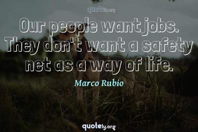 Photo Quote of Our people want jobs. They don't want a safety net as a way of life.