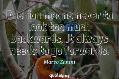 Photo Quote of Fashion means never to look too much backwards. It always needs to go forwards.
