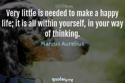 Photo Quote of Very little is needed to make a happy life; it is all within yourself, in your way of thinking.