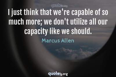Photo Quote of I just think that we're capable of so much more; we don't utilize all our capacity like we should.