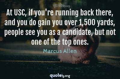 Photo Quote of At USC, if you're running back there, and you do gain you over 1,500 yards, people see you as a candidate, but not one of the top ones.