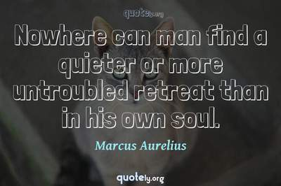 Photo Quote of Nowhere can man find a quieter or more untroubled retreat than in his own soul.