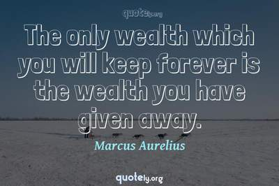 Photo Quote of The only wealth which you will keep forever is the wealth you have given away.