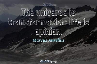 Photo Quote of The universe is transformation: life is opinion.
