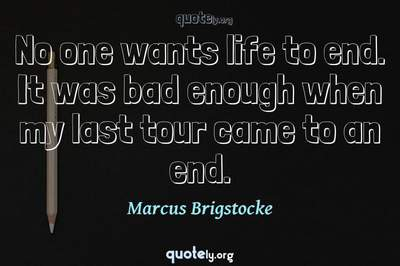 Photo Quote of No one wants life to end. It was bad enough when my last tour came to an end.