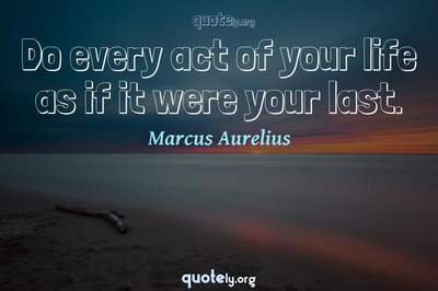 Photo Quote of Do every act of your life as if it were your last.
