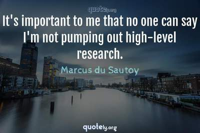 Photo Quote of It's important to me that no one can say I'm not pumping out high-level research.