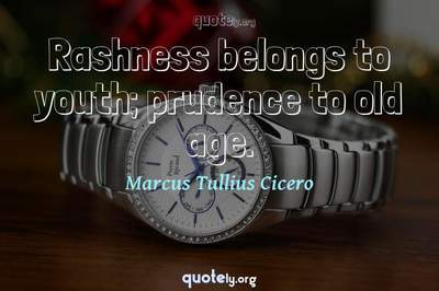 Photo Quote of Rashness belongs to youth; prudence to old age.