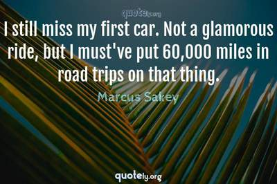 Photo Quote of I still miss my first car. Not a glamorous ride, but I must've put 60,000 miles in road trips on that thing.