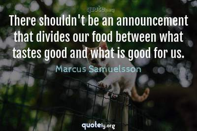 Photo Quote of There shouldn't be an announcement that divides our food between what tastes good and what is good for us.