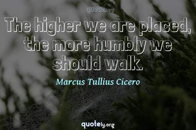 Photo Quote of The higher we are placed, the more humbly we should walk.