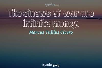 Photo Quote of The sinews of war are infinite money.