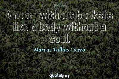 Photo Quote of A room without books is like a body without a soul.
