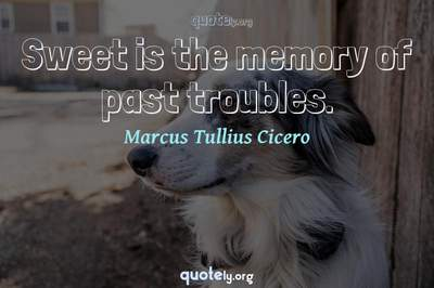 Photo Quote of Sweet is the memory of past troubles.