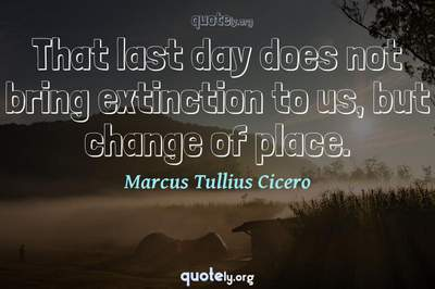 Photo Quote of That last day does not bring extinction to us, but change of place.