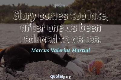 Photo Quote of Glory comes too late, after one as been reduced to ashes.