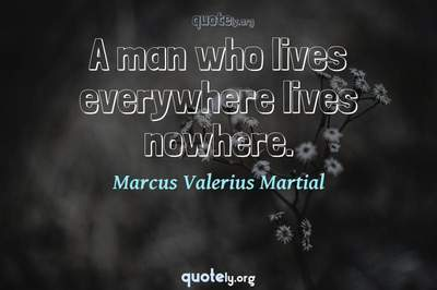Photo Quote of A man who lives everywhere lives nowhere.