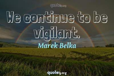 Photo Quote of We continue to be vigilant.
