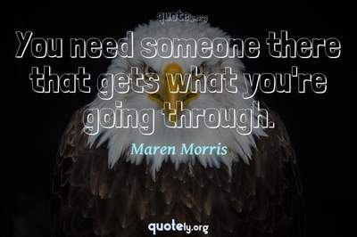 Photo Quote of You need someone there that gets what you're going through.