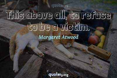 Photo Quote of This above all, to refuse to be a victim.