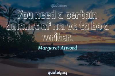 Photo Quote of You need a certain amount of nerve to be a writer.