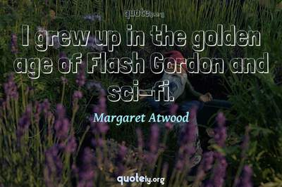 Photo Quote of I grew up in the golden age of Flash Gordon and sci-fi.